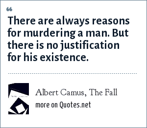 Albert Camus, The Fall: There are always reasons for murdering a man. But there is no justification for his existence.