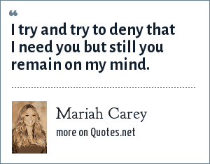 Mariah Carey: I try and try to deny that I need you but still you remain on my mind.
