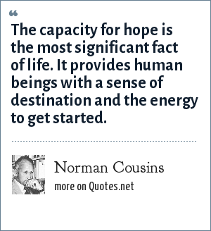 Norman Cousins: The capacity for hope is the most significant fact of life. It provides human beings with a sense of destination and the energy to get started.
