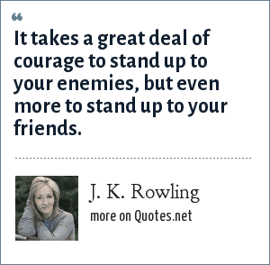 J. K. Rowling: It takes a great deal of courage to stand up to your enemies, but even more to stand up to your friends.