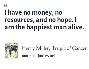 Henry Miller, Tropic of Cancer: I have no money, no resources, and no hope. I am the happiest man alive.