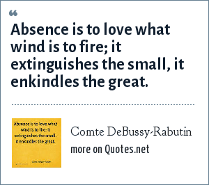 Comte DeBussy-Rabutin: Absence is to love what wind is to fire; it extinguishes the small, it enkindles the great.