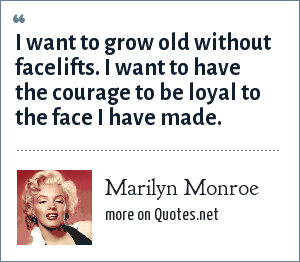 Marilyn Monroe: I want to grow old without facelifts. I want to have the courage to be loyal to the face I have made.