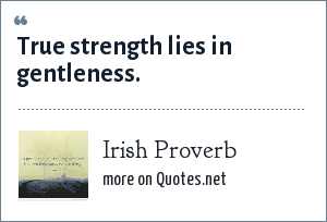 Irish Proverb: True strength lies in gentleness.