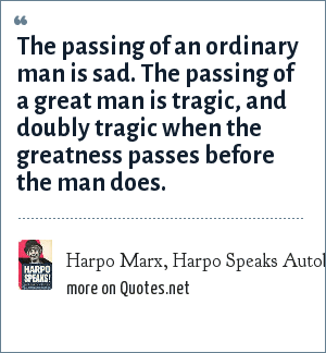 Harpo Marx, Harpo Speaks Autobiography - paperback, pg. 400: The passing of an ordinary man is sad. The passing of a great man is tragic, and doubly tragic when the greatness passes before the man does.
