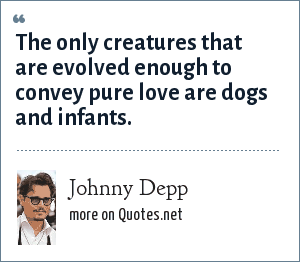 Johnny Depp: The only creatures that are evolved enough to convey pure love are dogs and infants.