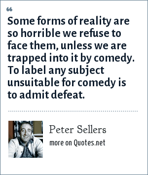 Peter Sellers: Some forms of reality are so horrible we refuse to face them, unless we are trapped into it by comedy. To label any subject unsuitable for comedy is to admit defeat.
