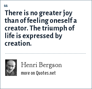 Henri Bergson: There is no greater joy than of feeling oneself a creator. The triumph of life is expressed by creation.
