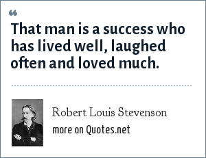 Robert Louis Stevenson: That man is a success who has lived well, laughed often and loved much.