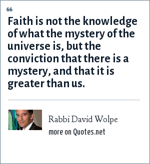 Rabbi David Wolpe: Faith is not the knowledge of what the mystery of the universe is, but the conviction that there is a mystery, and that it is greater than us.