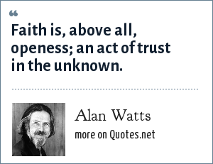Alan Watts: Faith is, above all, openess; an act of trust in the unknown.