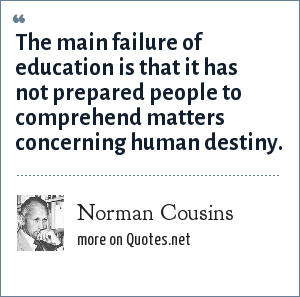 Norman Cousins: The main failure of education is that it has not prepared people to comprehend matters concerning human destiny.