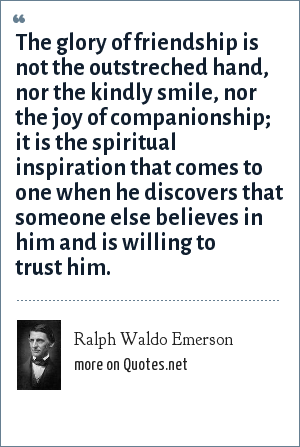 Ralph Waldo Emerson: The glory of friendship is not the outstreched hand, nor the kindly smile, nor the joy of companionship; it is the spiritual inspiration that comes to one when he discovers that someone else believes in him and is willing to trust him.