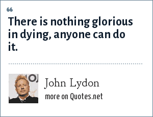 John Lydon: There is nothing glorious in dying, anyone can do it.