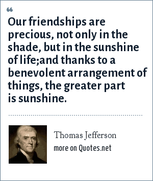 Thomas Jefferson: Our friendships are precious, not only in the shade, but in the sunshine of life;and thanks to a benevolent arrangement of things, the greater part is sunshine.