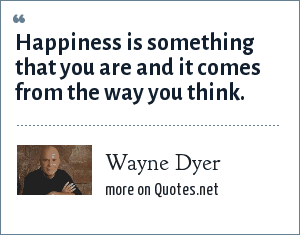 Wayne Dyer: Happiness is something that you are and it comes from the way you think.