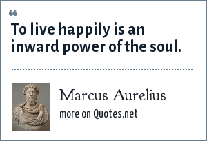 Marcus Aurelius: To live happily is an inward power of the soul.