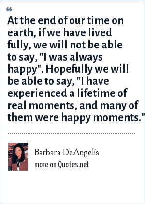 Barbara DeAngelis: At the end of our time on earth, if we have lived fully, we will not be able to say,