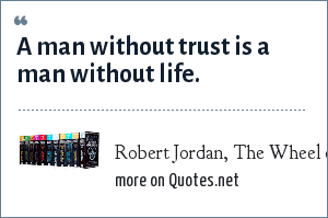 Robert Jordan, The Wheel of Time: A man without trust is a man without life.
