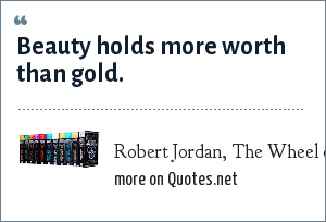 Robert Jordan, The Wheel of Time: Beauty holds more worth than gold.