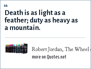 Robert Jordan, The Wheel of Time: Death is as light as a feather; duty as heavy as a mountain.