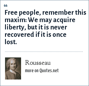 Rousseau: Free people, remember this maxim: We may acquire liberty, but it is never recovered if it is once lost.