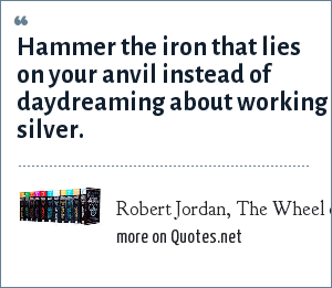 Robert Jordan, The Wheel of Time: Hammer the iron that lies on your anvil instead of daydreaming about working silver.