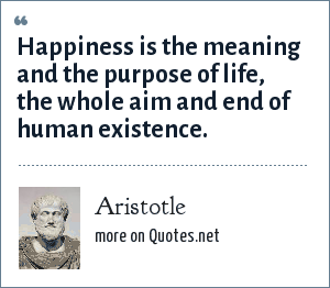Aristotle: Happiness is the meaning and the purpose of life, the whole aim and end of human existence.