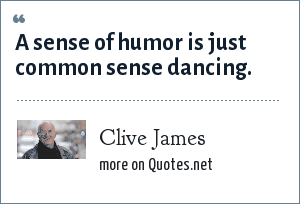 Clive James: A sense of humor is just common sense dancing.