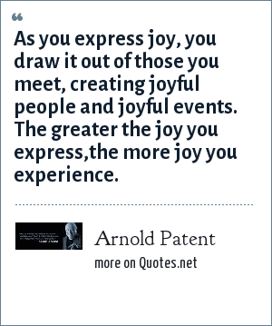 Arnold Patent: As you express joy, you draw it out of those you meet, creating joyful people and joyful events. The greater the joy you express,the more joy you experience.
