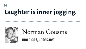 Norman Cousins: Laughter is inner jogging.