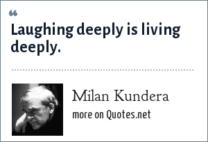 Milan Kundera: Laughing deeply is living deeply.
