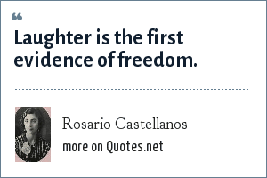Rosario Castellanos: Laughter is the first evidence of freedom.