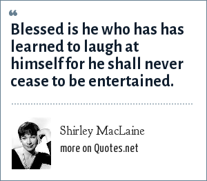 Shirley MacLaine: Blessed is he who has has learned to laugh at himself for he shall never cease to be entertained.