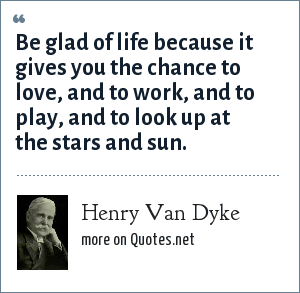 Henry Van Dyke: Be glad of life because it gives you the chance to love, and to work, and to play, and to look up at the stars and sun.