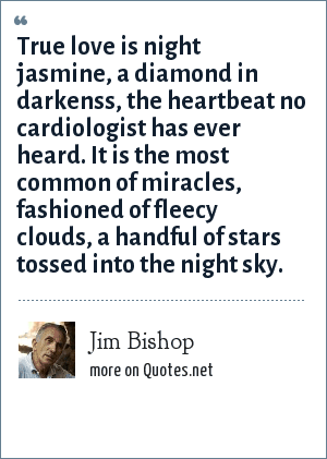 Jim Bishop: True love is night jasmine, a diamond in darkenss, the heartbeat no cardiologist has ever heard. It is the most common of miracles, fashioned of fleecy clouds, a handful of stars tossed into the night sky.