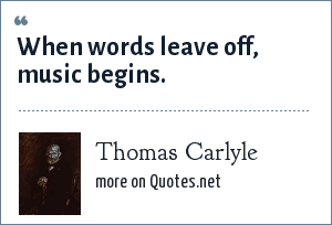 Thomas Carlyle: When words leave off, music begins.