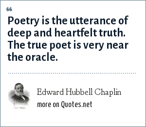 Edward Hubbell Chaplin: Poetry is the utterance of deep and heartfelt truth. The true poet is very near the oracle.