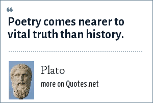 Plato: Poetry comes nearer to vital truth than history.