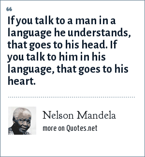 Nelson Mandela: If you talk to a man in a language he understands, that goes to his head. If you talk to him in his language, that goes to his heart.