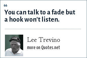 Lee Trevino: You can talk to a fade but a hook won't listen.
