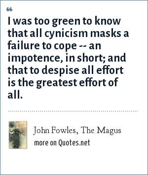 John Fowles, The Magus: I was too green to know that all cynicism masks a failure to cope -- an impotence, in short; and that to despise all effort is the greatest effort of all.