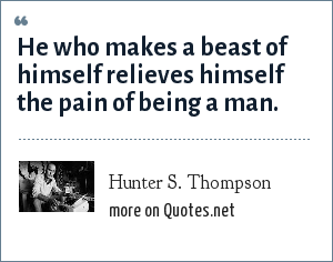Hunter S. Thompson: He who makes a beast of himself relieves himself the pain of being a man.
