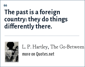 L. P. Hartley, The Go-Between: The past is a foreign country: they do things differently there.