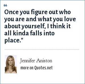 Jennifer Aniston: Once you figure out who you are and what you love about yourself, I think it all kinda falls into place.