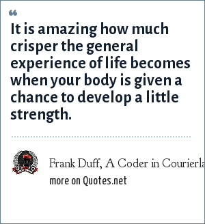 Frank Duff, A Coder in Courierland, 03-20-05: It is amazing how much crisper the general experience of life becomes when your body is given a chance to develop a little strength.