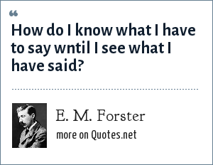 E. M. Forster: How do I know what I have to say wntil I see what I have said?