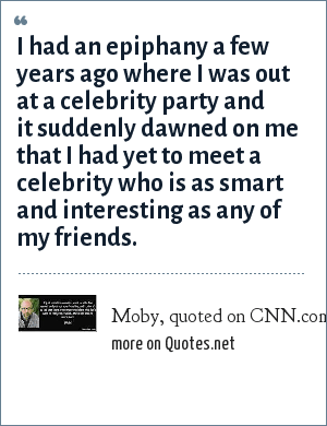 Moby, quoted on CNN.com, March 2005: I had an epiphany a few years ago where I was out at a celebrity party and it suddenly dawned on me that I had yet to meet a celebrity who is as smart and interesting as any of my friends.