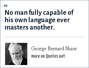 George Bernard Shaw: No man fully capable of his own language ever masters another.