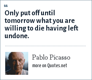 Pablo Picasso: Only put off until tomorrow what you are willing to die having left undone.